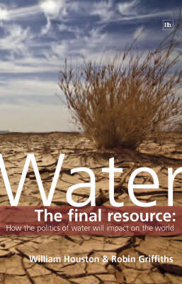 Water: The final resource: How the politics of water will affect the world (Hardback)