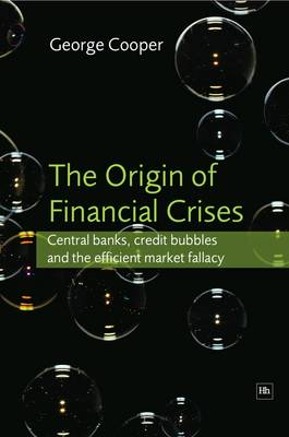 The Origin of Financial Crises: Central banks, credit bubbles and the efficient market fallacy (Hardback)