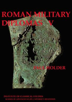Roman Military Diplomas: v. 5 - Bulletin of the Institute of Classical Studies Supplements 82 (Paperback)