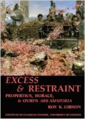 Excess and Restraint: Propertius, Horace and Ovid's 'Ars Amatoria' (BICS Supplement 89) - Bulletin of the Institute of Classical Studies Supplements 89 (Paperback)