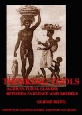 Thinking Tools: Agricultural Slavery between Evidence and Models (BICS Supplement 92) - Bulletin of the Institute of Classical Studies Supplements 92 (Paperback)