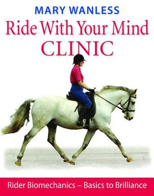 Ride with Your Mind Clinic: Rider Biomechanics - From Basics to Brilliance (Hardback)
