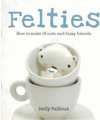 Felties: How to Make 18 Cute and Fuzzy Friends (Paperback)