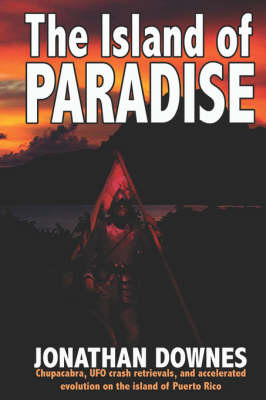 The Island of Paradise: Chupacabra, UFO Crash Retrievals, and Accelerated Evolution on the Island of Puerto Rico (Paperback)