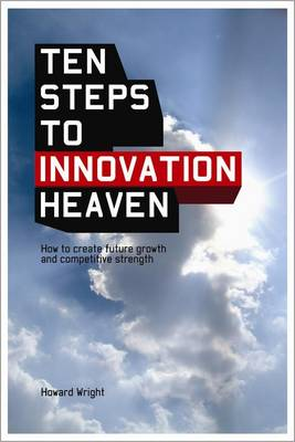 Ten Steps to Innovation Heaven: How to Create Future Growth and Competitive Strength (Paperback)