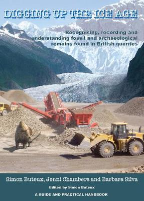 Digging up the Ice Age: Recognising, recording and understanding fossil and archaeological remains found in British quarries. A Guide and Practical Handbook (Paperback)