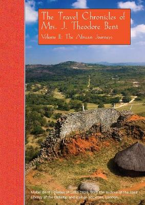 The Travel Chronicles of Mrs. J. Theodore Bent. Volume II: The African Journeys: Mabel Bent's diaries of 1883-1898, from the archive of the Joint Library of the Hellenic and Roman Societies, London - The Travel Chronicles of Mrs J. Theodore Bent 2 (Paperback)