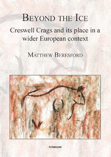 Beyond the Ice: Creswell Crags and its place in a wider European context (Paperback)
