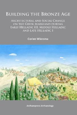 Building the Bronze Age: Architectural and Social Change on the Greek Mainland during Early Helladic III, Middle Helladic and Late Helladic I (Paperback)