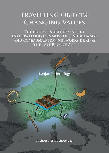 Travelling Objects: Changing Values: The role of northern Alpine lake-dwelling communities in exchange and communication networks during the Late Bronze Age (Paperback)