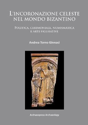 L'incoronazione celeste nel mondo Bizantino: Politica, cerimoniale, numismatica e arti figurative (Paperback)