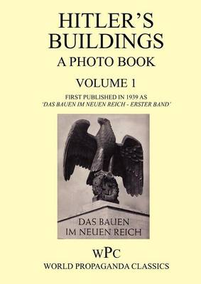 Hitler's Buildings - A Photo Book - Volume 1 - First Published in 1939 as 'Das Bauen Im Neuen Reich - Erster Band' (Paperback)