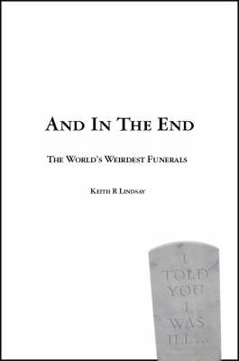 And in the End: A Guide to the World's Weirdest Funerals (Paperback)