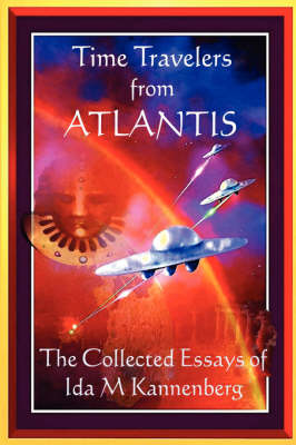 Time Travelers From Atlantis: The Collected Essays of Ida M Kannenberg (Paperback)