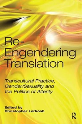 Re-Engendering Translation: Transcultural Practice, Gender/Sexuality and the Politics of Alterity (Hardback)