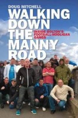 Walking Down the Manny Road: Inside Bolton's Football Hooligan Gangs (Paperback)