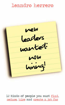 New Leaders Wanted - Now Hiring!: 12 Kinds of People You Must Find, Seduce, Hire and Create a Job for (Paperback)