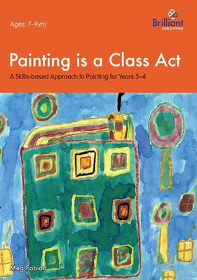 Painting is a Class Act, Years 3-4: A Skills-based Approach to Painting - Painting is a Class Act (Paperback)