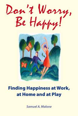 Don't Worry, be Happy!: Finding Happiness at Work, at Home and at Play (Paperback)