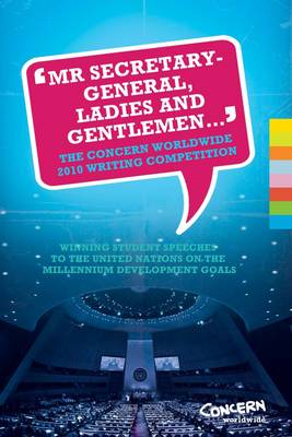 """""""Mr Secretary-General, Ladies and Gentlemen..."""": The Concern Worldwide 2010 Writing Competition - Winning Student Speeches to the United Nations on the UN's Millennium Development Goals (Paperback)"""