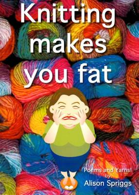 Knitting Makes You Fat: Poems and Yarns by Alison Spriggs (Paperback)