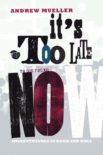 It's Too Late to Die Young Now: Misadventures in Rock and Roll (Paperback)