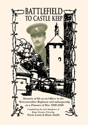 Battlefield to Castle Keep: Memoirs of Life as an Officer in the Worcestershire Regiment and Subsequently as a Prisoner of War 1939-1945 (Paperback)