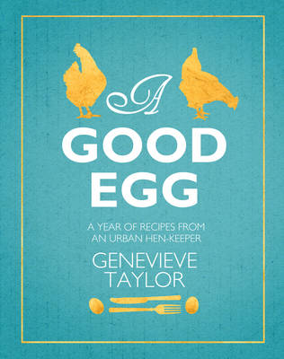 A Good Egg: a year of recipes from an urban hen-keeper (Hardback)