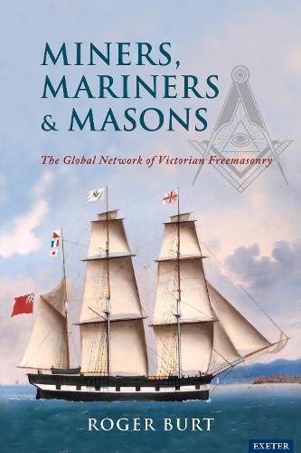 Miners, Mariners & Masons: The Global Network of Victorian Freemasonry (Hardback)
