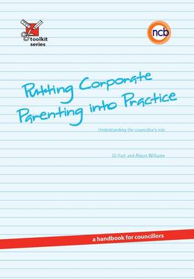 Putting Corporate Parenting into Practice: Understanding the Councillor's Role - a Handbook for Councillors - Toolkit Series (Paperback)
