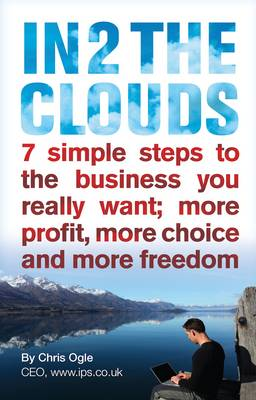 In 2 the Clouds: 7 Simple Steps to the Business You Really Want; More Profit, More Choice and More Freedom (Paperback)
