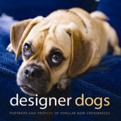Designer Dogs: Portraits and Profiles of Popular New Crossbreeds (Hardback)