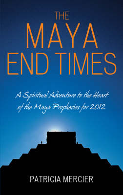 The Maya End Times: A Spiritual Adventure to the Heart of the Maya Prophecies for 2012 (Paperback)