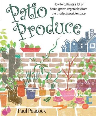 Patio Produce: How to Cultivate a Lot of Home-grown Vegetables from the Smallest Possible Space (Paperback)