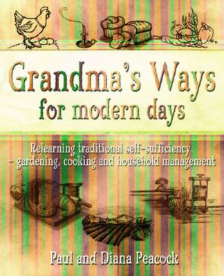 Grandma's Ways for Modern Days: Relearning Traditional Self-sufficiency - Gardening, Cooking and Household Management (Paperback)
