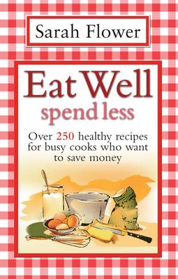 Eat Well Spend Less: Over 250 Healthy Recipes for Busy Cooks Who Want to Save Money (Paperback)
