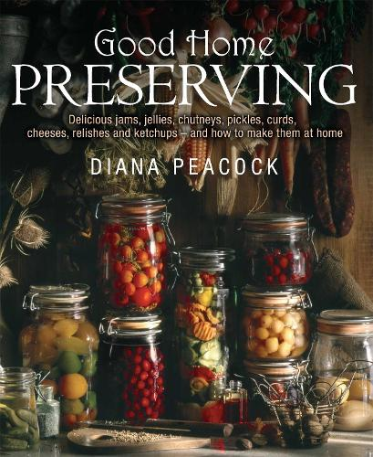 Good Home Preserving: Delicious Jams, Jellies, Chutneys, Pickles, Curds, Cheeses, Relishes and Ketchups - and How to Make Them at Home (Paperback)