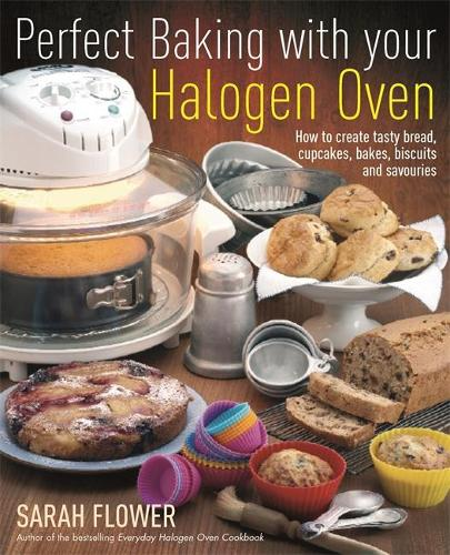 Perfect Baking With Your Halogen Oven: How to Create Tasty Bread, Cupcakes, Bakes, Biscuits and Savouries (Paperback)