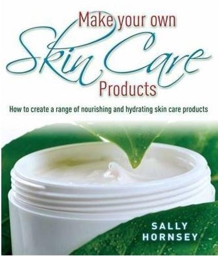Make Your Own Skin Care Products: How to Create a Range of Nourishing and Hydrating Skin Care Products (Paperback)