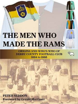 The Men Who Made the Rams: Origins and Who's Who of Derby County Football Club 1884 to 1888 (Paperback)