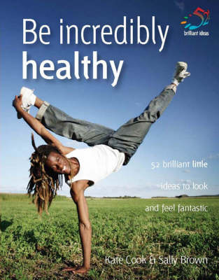 Be Incredibly Healthy: 52 Brilliant Little Ideas to Look and Feel Fantastic - 52 Brilliant Little Ideas S. (Paperback)