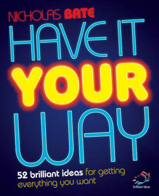 Have it Your Way: 52 Brilliant Ideas for Getting Everything You Want - 52 Brilliant Ideas (Paperback)