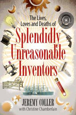 The Lives, Loves and Deaths of Splendidly Unreasonable Inventors (Hardback)