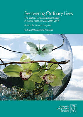 Recovering Ordinary Lives, the Strategy for Occupational Therapy in Mental Health Services 2007-2017: A Vision for the Next Ten Years (Paperback)