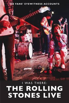 I Was There: The Rolling Stones Live: 500 Fans' Eyewitness Accounts - I Was There (Paperback)