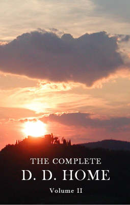 The Complete D. D. Home: v. 2: D. D. Home, His Life and Mission and the Gift of D. D. Home - Complete D. D. Home v. 2 (Paperback)