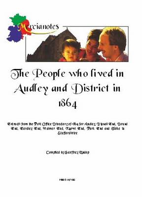 The People Who Lived in Audley and District in 1864: Extracts from the Post Office Directory of 1864 for Audley, Bignall End, Bound End, Eardley End, Halmer End, Knowl End, Park End and Talke in Staffordshire (Paperback)