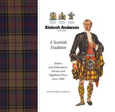 Kinloch Anderson, a Scottish Tradition: Tailors and Kiltmakers, Tartan and Highland Dress Since 1868 (Hardback)