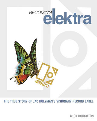 Becoming Elektra: The True Story of Jac Holzman's Visionary Record Label (Paperback)