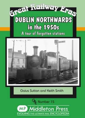 Dublin Northwards in the 1950s: A Tour of Forgotten Stations - Great Railway Eras (Hardback)